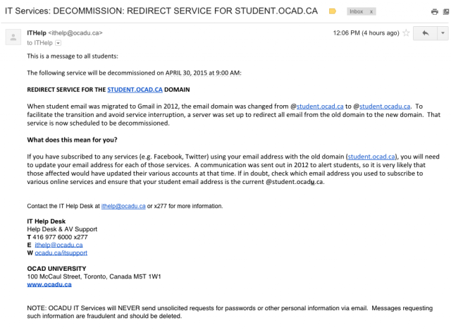 This is a message to all students: The following service will be decommissioned on APRIL 30, 2015 at 9:00 AM: REDIRECT SERVICE FOR THE STUDENT.OCAD.CA DOMAIN. When student email was migrated to Gmail in 2012, the email domain was changed from @student.ocad.ca to @student.ocadu.ca.  To facilitate the transition and avoid service interruption, a server was set up to redirect all email from the old domain to the new domain.  That service is now scheduled to be decommissioned. What does this mean for you? If you have subscribed to any services (e.g. Facebook, Twitter) using your email address with the old domain (student.ocad.ca), you will need to update your email address for each of those services.  A communication was sent out in 2012 to alert students, so it is very likely that those affected would have updated their various accounts at that time. If in doubt, check which email address you used to subscribe to various online services and ensure that your student email address is the current @student.ocadu.ca. Contact the IT Help Desk at ithelp@ocadu.ca or x277 for more information.